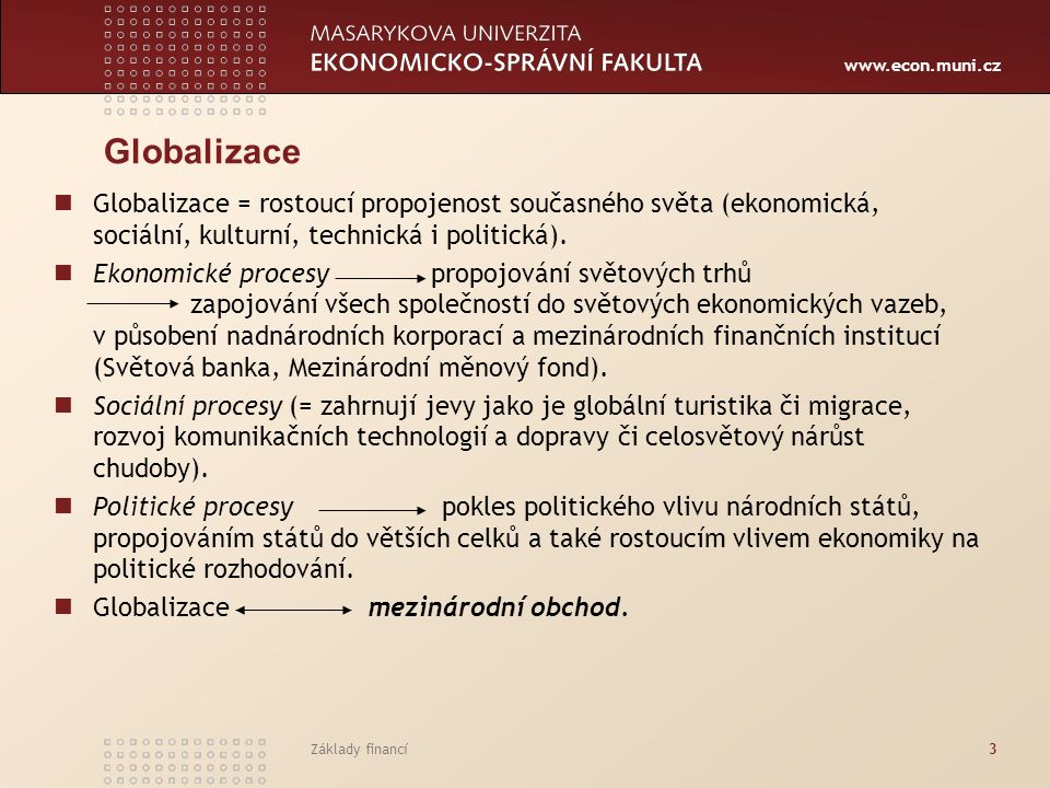 www.econ.muni.cz Základy financí4 Indikátory popisující globalizaci růst mezinárodního obchodu zboží a služeb, rostoucí přímé investice v zahraničí, rozmach mezinárodního pohybu kapitálu – přístup zahraničních investorů na národní burzy.