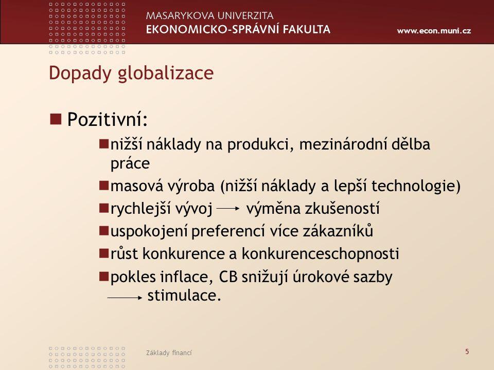 www.econ.muni.cz Základy financí 5 Dopady globalizace Pozitivní: nižší náklady na produkci, mezinárodní dělba práce masová výroba (nižší náklady a lep