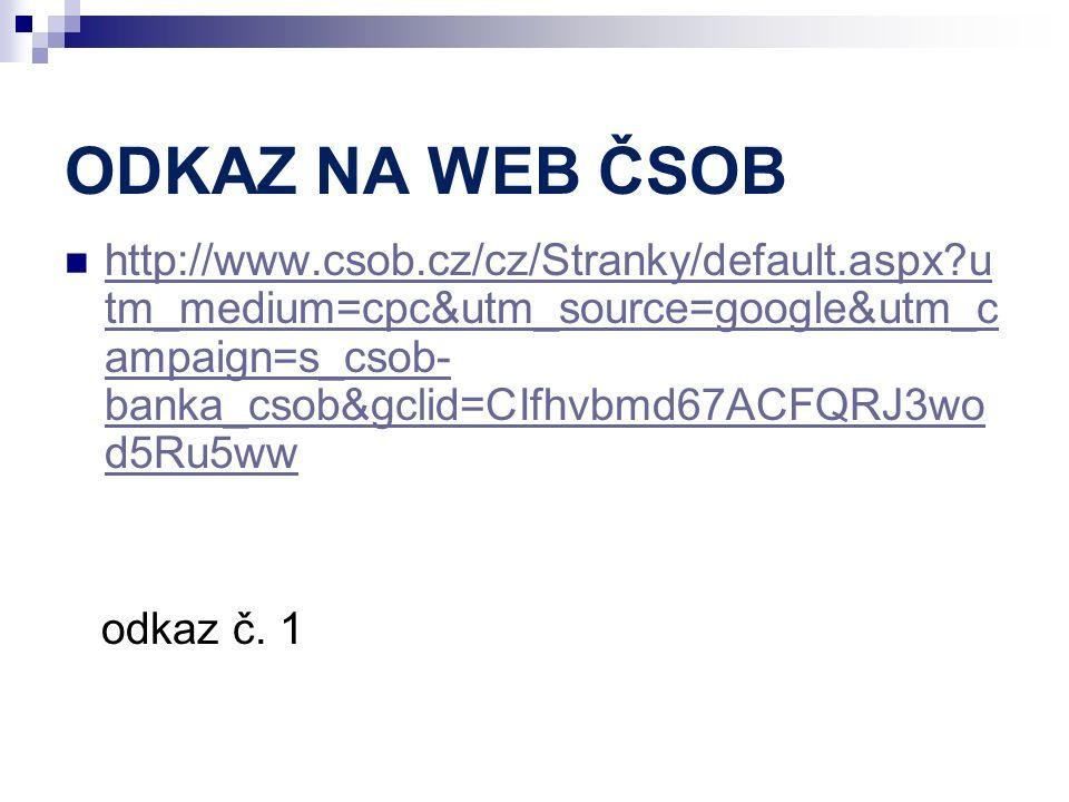 ODKAZ NA WEB ČSOB http://www.csob.cz/cz/Stranky/default.aspx u tm_medium=cpc&utm_source=google&utm_c ampaign=s_csob- banka_csob&gclid=CIfhvbmd67ACFQRJ3wo d5Ru5ww http://www.csob.cz/cz/Stranky/default.aspx u tm_medium=cpc&utm_source=google&utm_c ampaign=s_csob- banka_csob&gclid=CIfhvbmd67ACFQRJ3wo d5Ru5ww odkaz č.