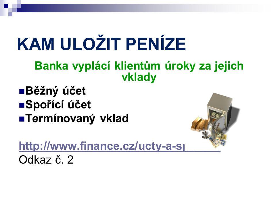 KAM ULOŽIT PENÍZE Banka vyplácí klientům úroky za jejich vklady Běžný účet Spořící účet Termínovaný vklad http://www.finance.cz/ucty-a-sporeni/ Odkaz č.