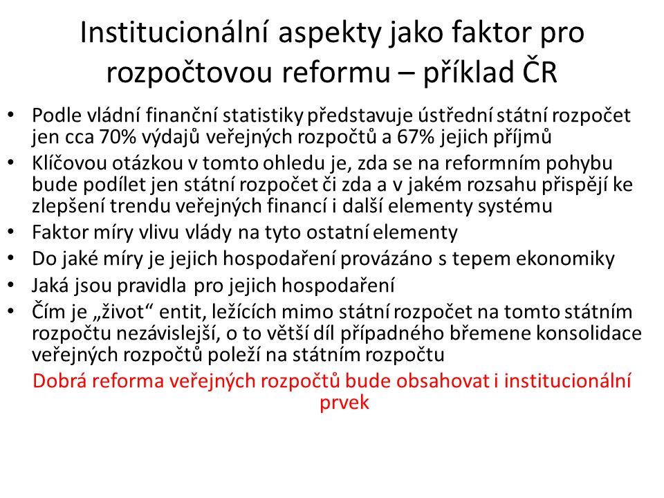 """Institucionální aspekty jako faktor pro rozpočtovou reformu – příklad ČR Podle vládní finanční statistiky představuje ústřední státní rozpočet jen cca 70% výdajů veřejných rozpočtů a 67% jejich příjmů Klíčovou otázkou v tomto ohledu je, zda se na reformním pohybu bude podílet jen státní rozpočet či zda a v jakém rozsahu přispějí ke zlepšení trendu veřejných financí i další elementy systému Faktor míry vlivu vlády na tyto ostatní elementy Do jaké míry je jejich hospodaření provázáno s tepem ekonomiky Jaká jsou pravidla pro jejich hospodaření Čím je """"život entit, ležících mimo státní rozpočet na tomto státním rozpočtu nezávislejší, o to větší díl případného břemene konsolidace veřejných rozpočtů poleží na státním rozpočtu Dobrá reforma veřejných rozpočtů bude obsahovat i institucionální prvek"""