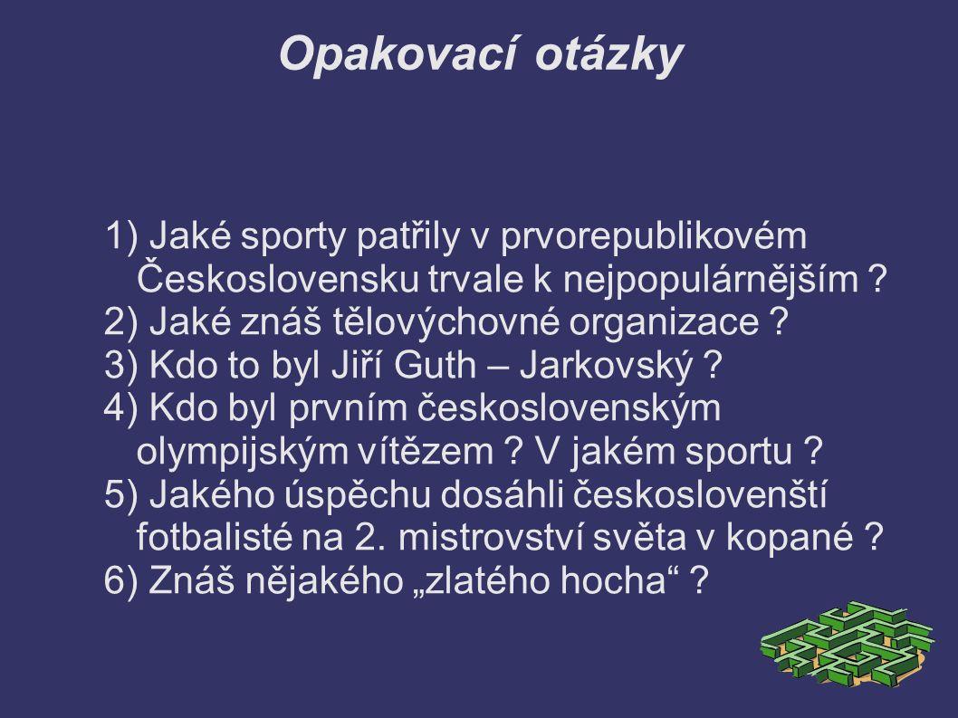 Opakovací otázky 1) Jaké sporty patřily v prvorepublikovém Československu trvale k nejpopulárnějším ? 2) Jaké znáš tělovýchovné organizace ? 3) Kdo to