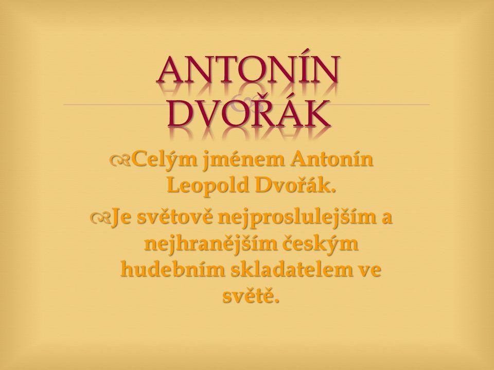   Celým jménem Antonín Leopold Dvořák.