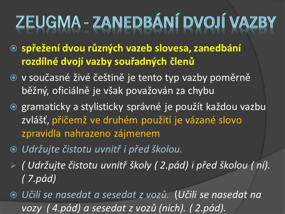  spřežení dvou různých vazeb slovesa, zanedbání rozdílné dvojí vazby souřadných členů  v současné živé češtině je tento typ vazby poměrně běžný, oficiálně je však považován za chybu  gramaticky a stylisticky správné je použít každou vazbu zvlášť, přičemž ve druhém použití je vázané slovo zpravidla nahrazeno zájmenem  Udržujte čistotu uvnitř i před školou.