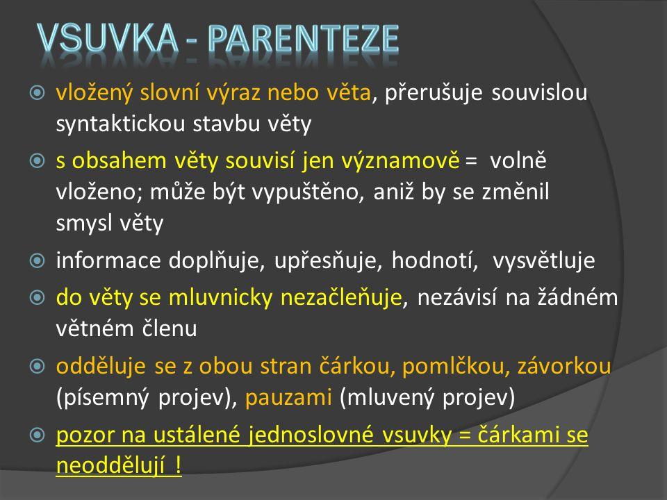  vložený slovní výraz nebo věta, přerušuje souvislou syntaktickou stavbu věty  s obsahem věty souvisí jen významově = volně vloženo; může být vypuštěno, aniž by se změnil smysl věty  informace doplňuje, upřesňuje, hodnotí, vysvětluje  do věty se mluvnicky nezačleňuje, nezávisí na žádném větném členu  odděluje se z obou stran čárkou, pomlčkou, závorkou (písemný projev), pauzami (mluvený projev)  pozor na ustálené jednoslovné vsuvky = čárkami se neoddělují !