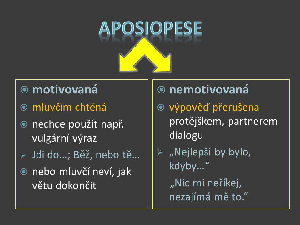  motivovaná  mluvčím chtěná  nechce použít např. vulgární výraz  Jdi do…; Běž, nebo tě…  nebo mluvčí neví, jak větu dokončit  nemotivovaná  výp
