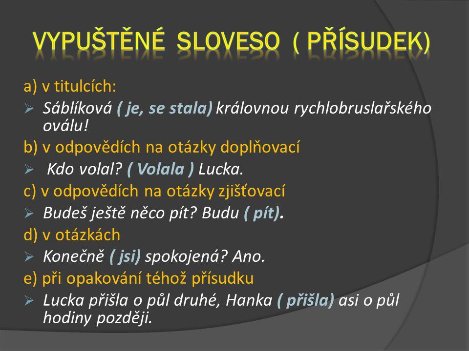a) v titulcích:  Sáblíková ( je, se stala) královnou rychlobruslařského oválu! b) v odpovědích na otázky doplňovací  Kdo volal? ( Volala ) Lucka. c)