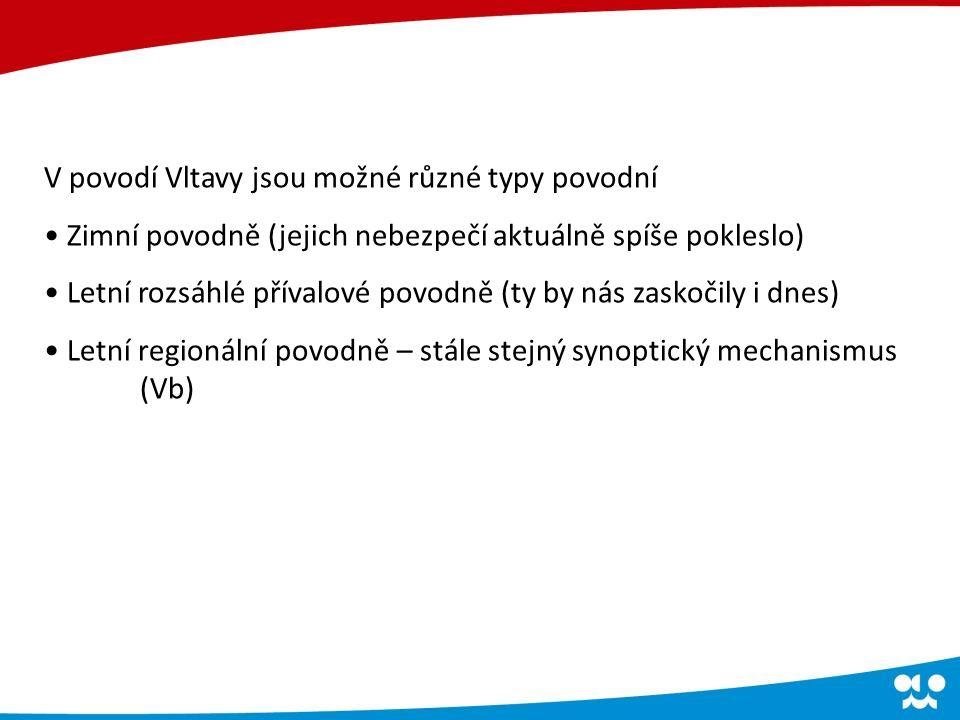 V povodí Vltavy jsou možné různé typy povodní Zimní povodně (jejich nebezpečí aktuálně spíše pokleslo) Letní rozsáhlé přívalové povodně (ty by nás zaskočily i dnes) Letní regionální povodně – stále stejný synoptický mechanismus (Vb)