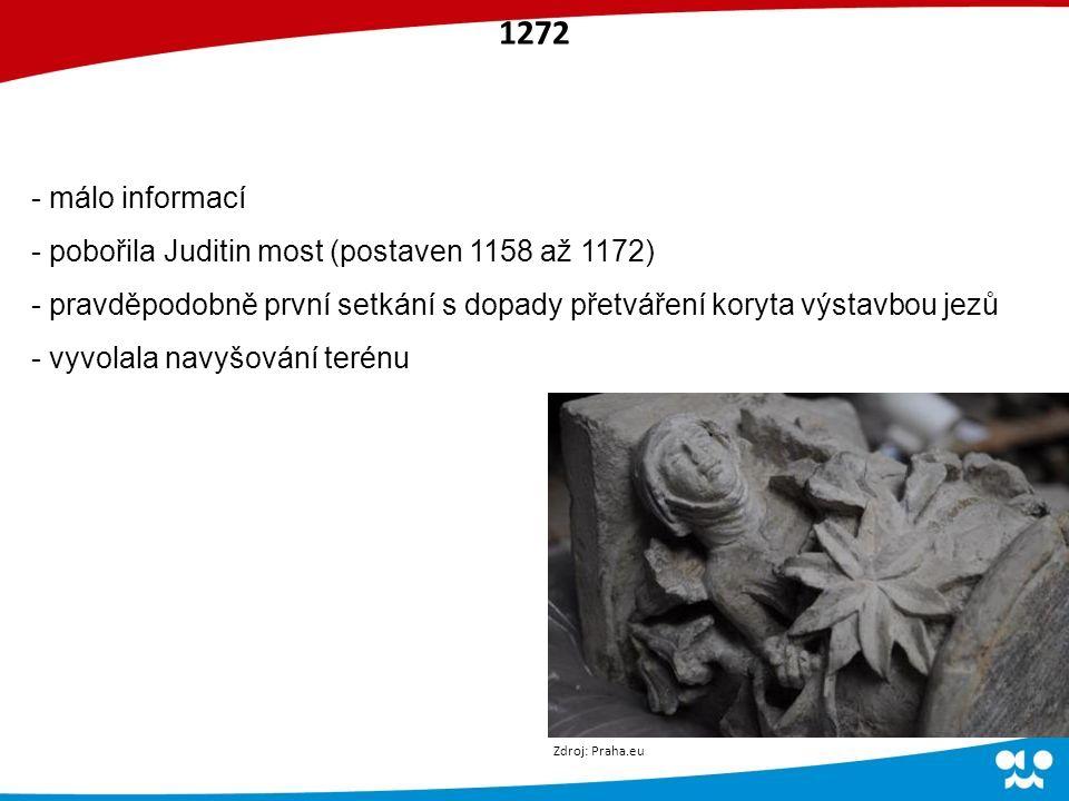 1272 - málo informací - pobořila Juditin most (postaven 1158 až 1172) - pravděpodobně první setkání s dopady přetváření koryta výstavbou jezů - vyvolala navyšování terénu Zdroj: Praha.eu