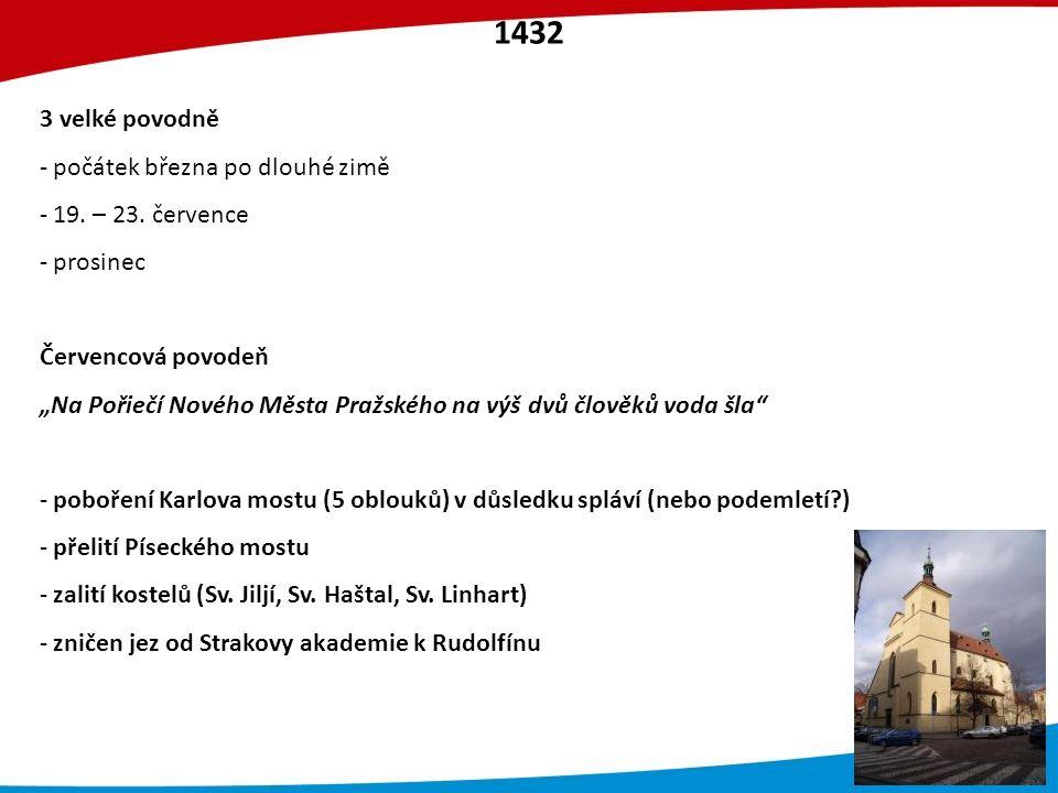 Červencová povodeň - jaro a počátek léta velmi suchý (nepršelo od konce dubna), ale není zmiňován nízký stav Vltavy - povodeň zasáhla i Dunaj, dolní Labe (dotok), Lužickou Nisu – analogie 2002 Rozsah povodně Děčín: 1432 níže než 2002 o 58 cm, naopak 1432 se uvádí zaplavení náměstí v Ústí Praha: - zaplavení Staroměstské náměstí, Sv.