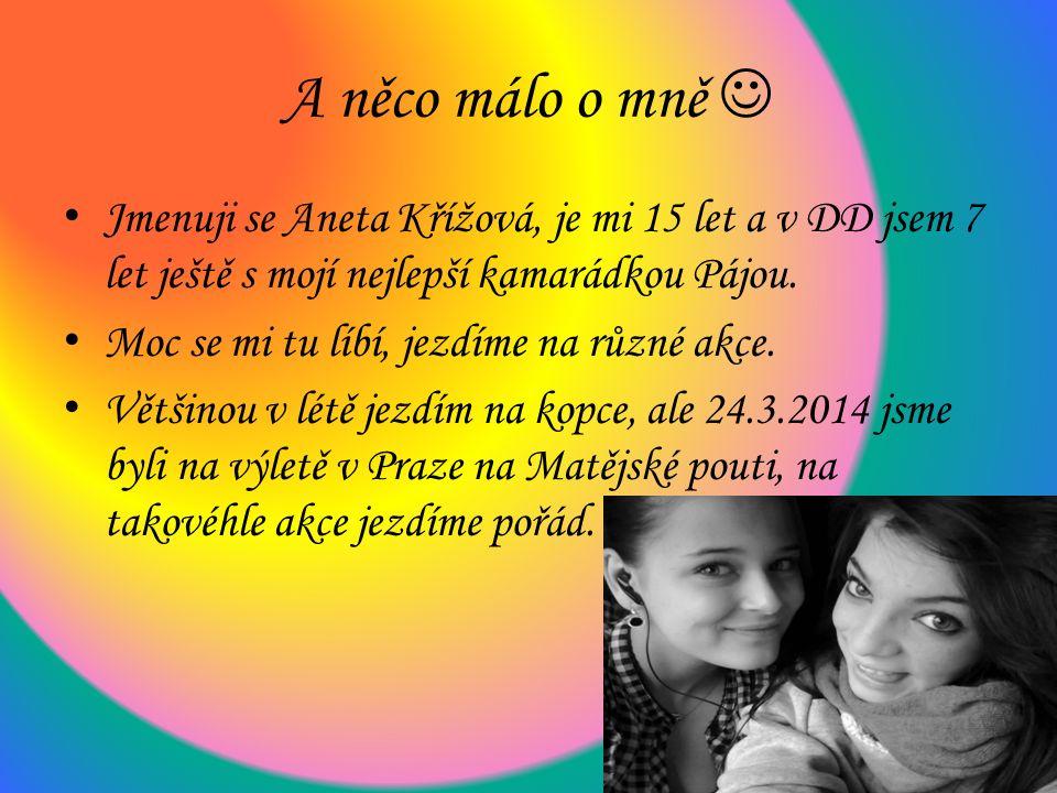 A něco málo o mně Jmenuji se Aneta Křížová, je mi 15 let a v DD jsem 7 let ještě s mojí nejlepší kamarádkou Pájou.