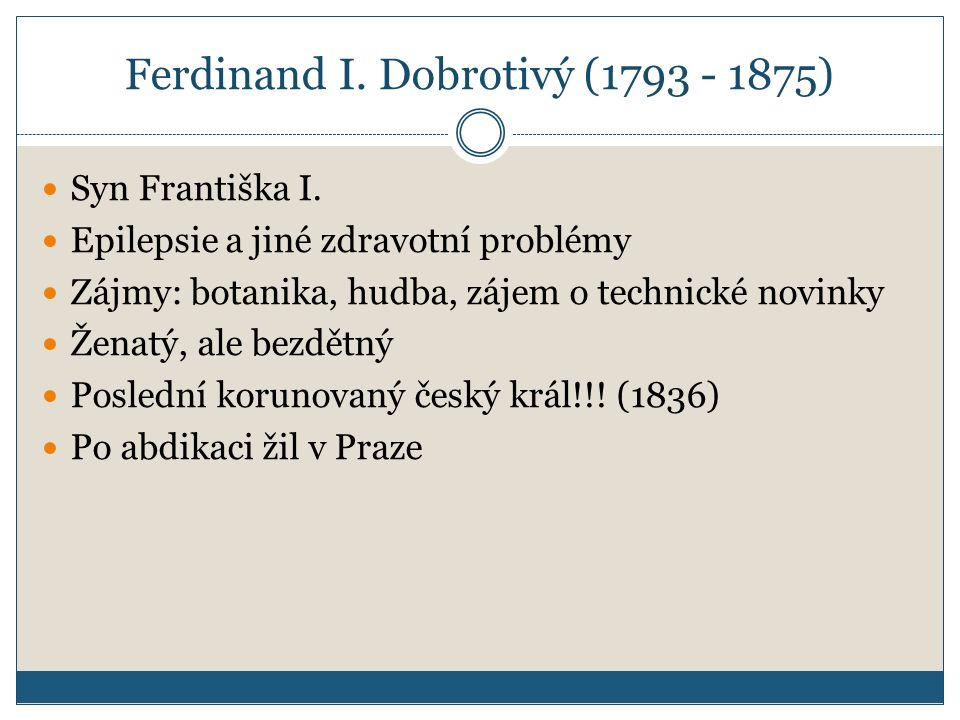 Ferdinand I. Dobrotivý (1793 - 1875) Syn Františka I. Epilepsie a jiné zdravotní problémy Zájmy: botanika, hudba, zájem o technické novinky Ženatý, al