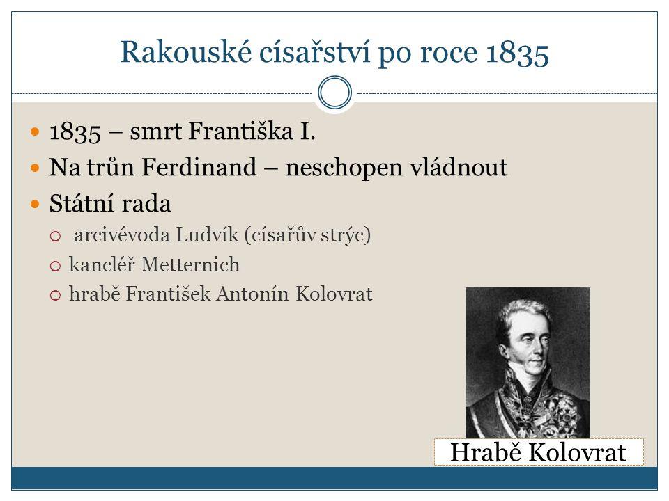 Rakouské císařství po roce 1835 1835 – smrt Františka I. Na trůn Ferdinand – neschopen vládnout Státní rada  arcivévoda Ludvík (císařův strýc)  kanc