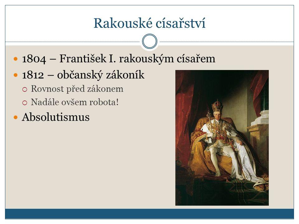 Rakouské císařství 1804 – František I. rakouským císařem 1812 – občanský zákoník  Rovnost před zákonem  Nadále ovšem robota! Absolutismus