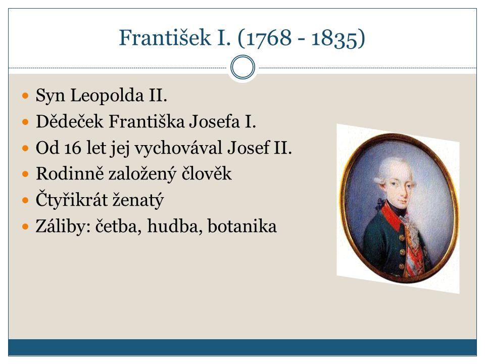 František I. (1768 - 1835) Syn Leopolda II. Dědeček Františka Josefa I. Od 16 let jej vychovával Josef II. Rodinně založený člověk Čtyřikrát ženatý Zá