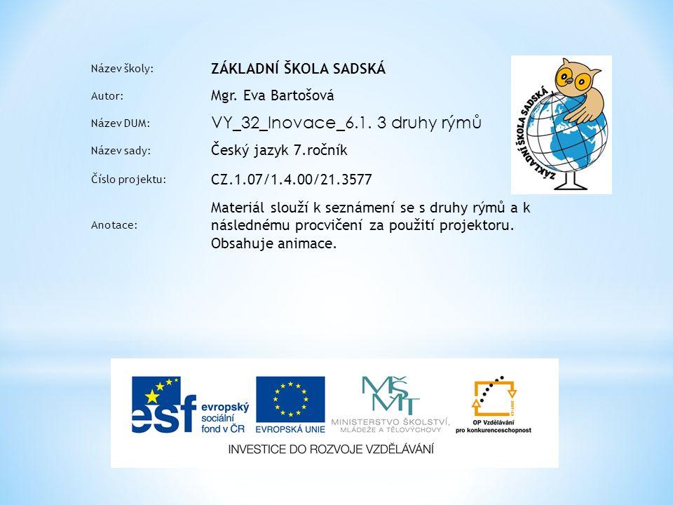 Název školy: ZÁKLADNÍ ŠKOLA SADSKÁ Autor: Mgr. Eva Bartošová Název DUM: VY_32_Inovace_6.1. 3 druhy rýmů Název sady: Český jazyk 7.ročník Číslo projekt