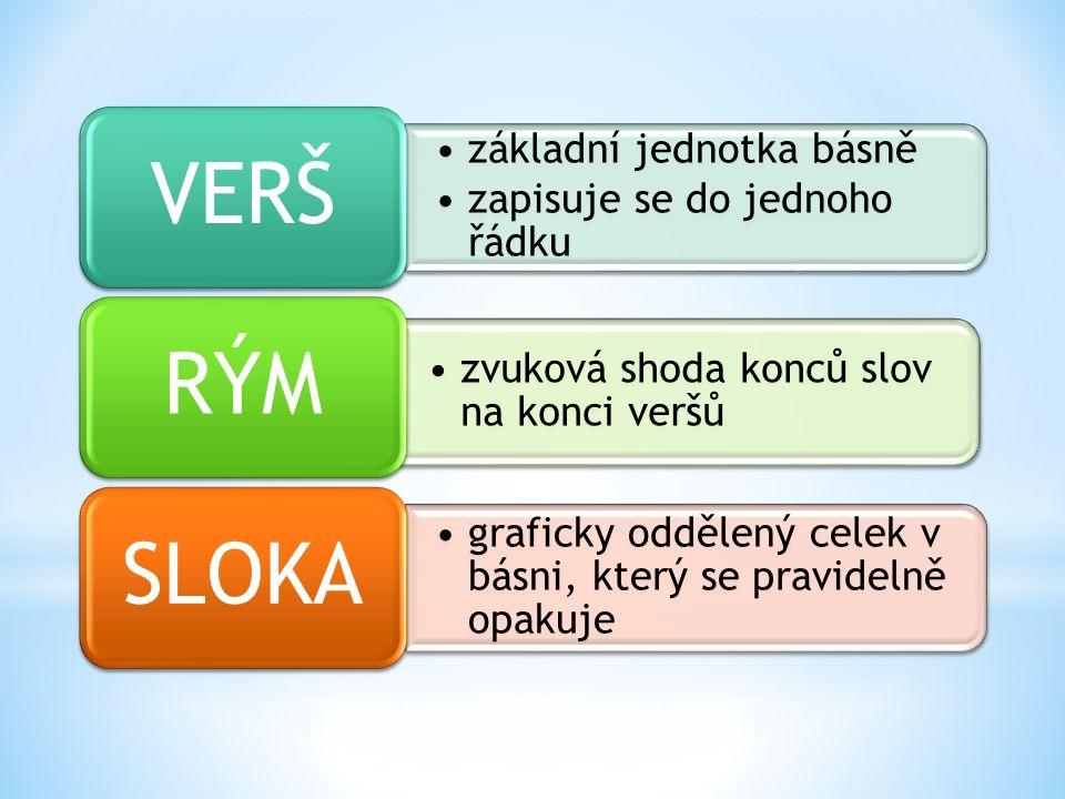základní jednotka básně zapisuje se do jednoho řádku VERŠ zvuková shoda konců slov na konci veršů RÝM graficky oddělený celek v básni, který se pravidelně opakuje SLOKA