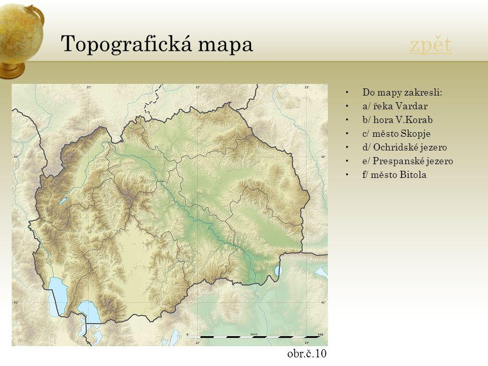 Topografická mapa zpětzpět Do mapy zakresli: a/ řeka Vardar b/ hora V.Korab c/ město Skopje d/ Ochridské jezero e/ Prespanské jezero f/ město Bitola obr.č.10