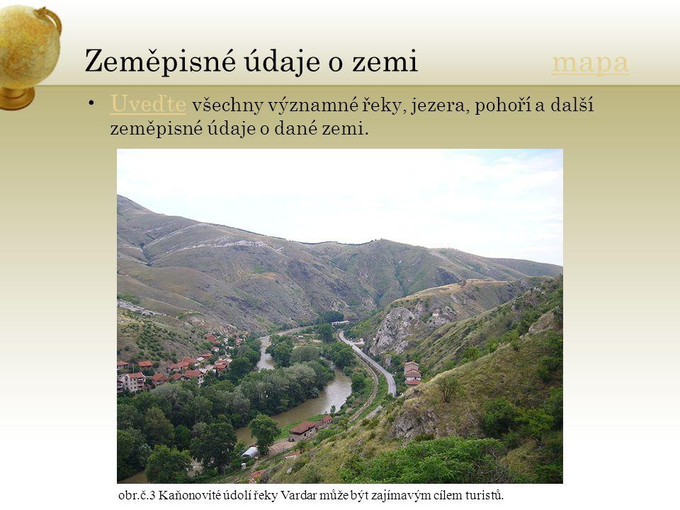 Zeměpisné údaje o zemi mapamapa Uveďte všechny významné řeky, jezera, pohoří a další zeměpisné údaje o dané zemi.Uveďte obr.č.3 Kaňonovité údolí řeky Vardar může být zajímavým cílem turistů.