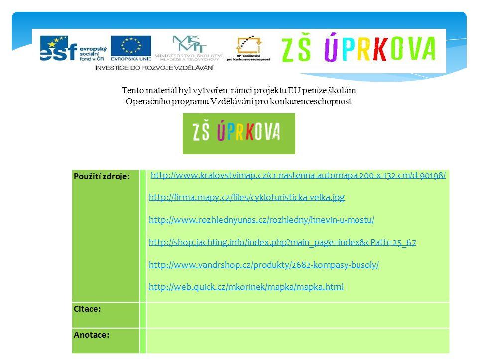 Použití zdroje: http://www.kralovstvimap.cz/cr-nastenna-automapa-200-x-132-cm/d-90198/ http://firma.mapy.cz/files/cykloturisticka-velka.jpg http://www.rozhlednyunas.cz/rozhledny/hnevin-u-mostu/ http://shop.jachting.info/index.php main_page=index&cPath=25_67 http://www.vandrshop.cz/produkty/2682-kompasy-busoly/ http://web.quick.cz/mkorinek/mapka/mapka.html Citace: Anotace: Tento materi á l byl vytvořen r á mci projektu EU pen í ze š kol á m Operačn í ho programu Vzděl á v á n í pro konkurenceschopnost