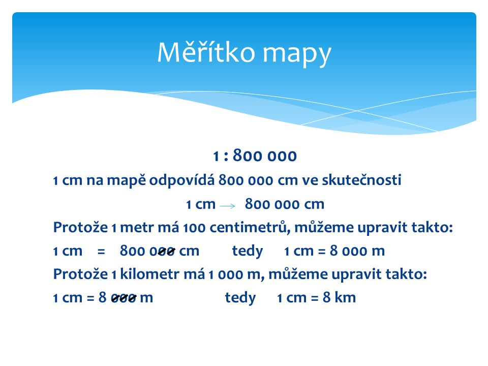 1 : 800 000 1 cm na mapě odpovídá 800 000 cm ve skutečnosti 1 cm 800 000 cm Protože 1 metr má 100 centimetrů, můžeme upravit takto: 1 cm = 800 000 cm tedy 1 cm = 8 000 m Protože 1 kilometr má 1 000 m, můžeme upravit takto: 1 cm = 8 000 m tedy 1 cm = 8 km Měřítko mapy
