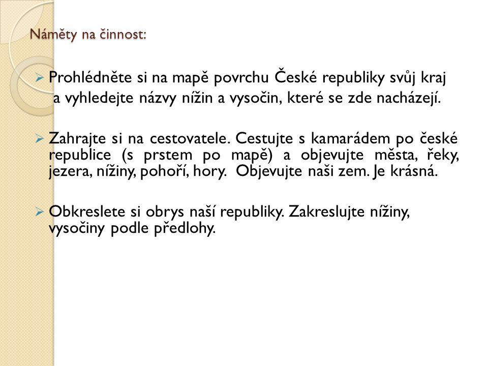 Náměty na činnost:  Prohlédněte si na mapě povrchu České republiky svůj kraj a vyhledejte názvy nížin a vysočin, které se zde nacházejí.