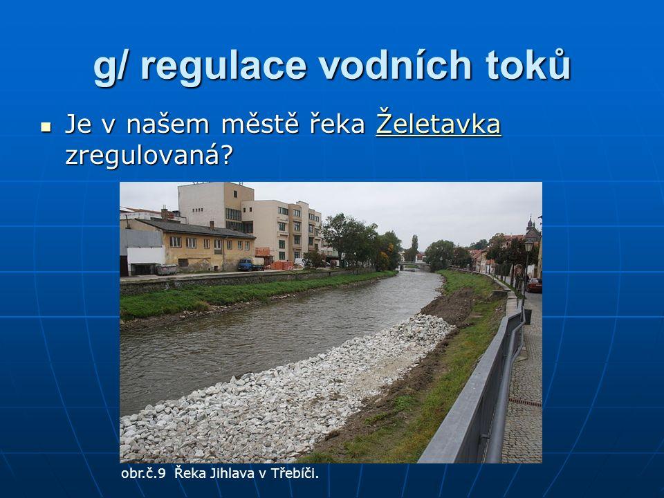 g/ regulace vodních toků Je v našem městě řeka Želetavka zregulovaná.