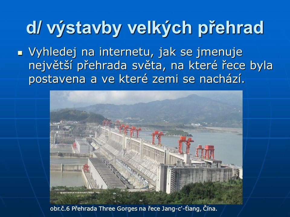 d/ výstavby velkých přehrad Vyhledej na internetu, jak se jmenuje největší přehrada světa, na které řece byla postavena a ve které zemi se nachází.