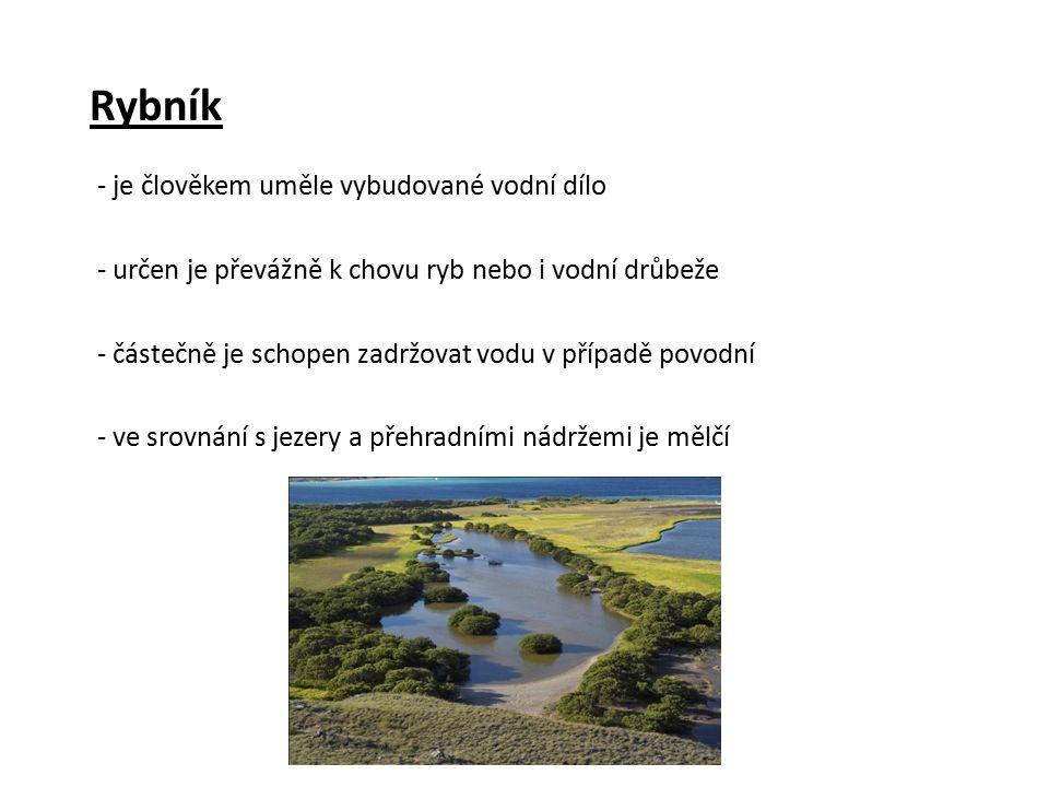 Rybník - je člověkem uměle vybudované vodní dílo - určen je převážně k chovu ryb nebo i vodní drůbeže - částečně je schopen zadržovat vodu v případě povodní - ve srovnání s jezery a přehradními nádržemi je mělčí