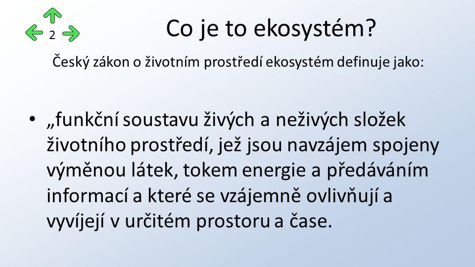 """Český zákon o životním prostředí ekosystém definuje jako: """"funkční soustavu živých a neživých složek životního prostředí, jež jsou navzájem spojeny výměnou látek, tokem energie a předáváním informací a které se vzájemně ovlivňují a vyvíjejí v určitém prostoru a čase."""