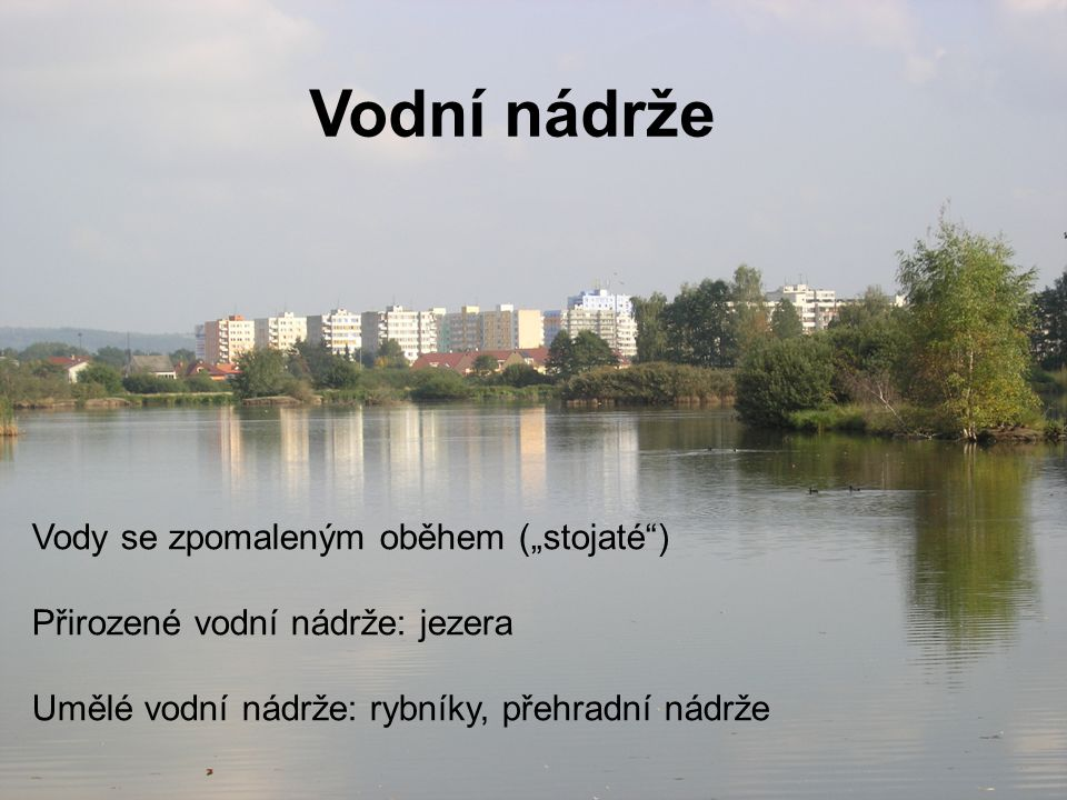 """Vody se zpomaleným oběhem (""""stojaté ) Přirozené vodní nádrže: jezera Umělé vodní nádrže: rybníky, přehradní nádrže"""