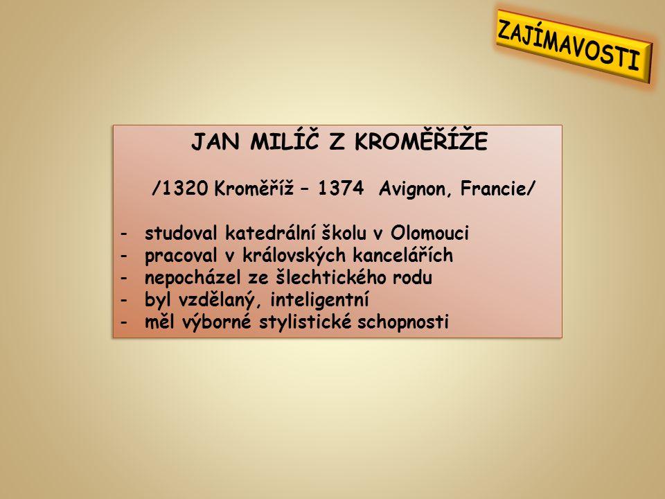 JAN MILÍČ Z KROMĚŘÍŽE /1320 Kroměříž – 1374 Avignon, Francie/ -studoval katedrální školu v Olomouci -pracoval v královských kancelářích -nepocházel ze šlechtického rodu -byl vzdělaný, inteligentní -měl výborné stylistické schopnosti JAN MILÍČ Z KROMĚŘÍŽE /1320 Kroměříž – 1374 Avignon, Francie/ -studoval katedrální školu v Olomouci -pracoval v královských kancelářích -nepocházel ze šlechtického rodu -byl vzdělaný, inteligentní -měl výborné stylistické schopnosti