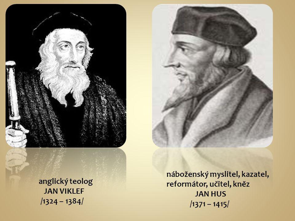 anglický teolog JAN VIKLEF /1324 – 1384/ náboženský myslitel, kazatel, reformátor, učitel, kněz JAN HUS /1371 – 1415/