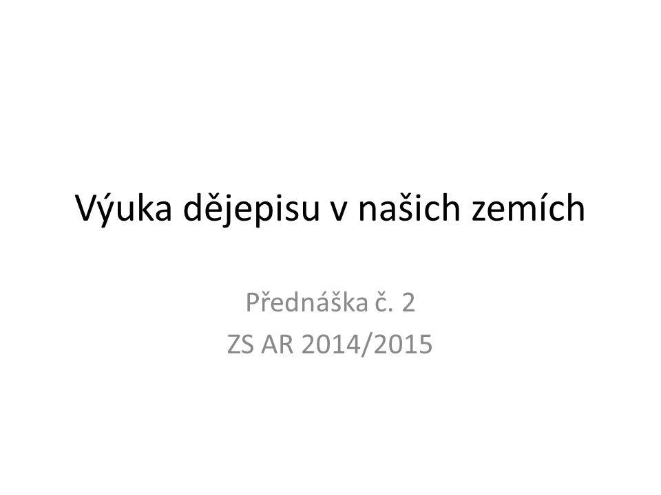 Výuka dějepisu v našich zemích Přednáška č. 2 ZS AR 2014/2015