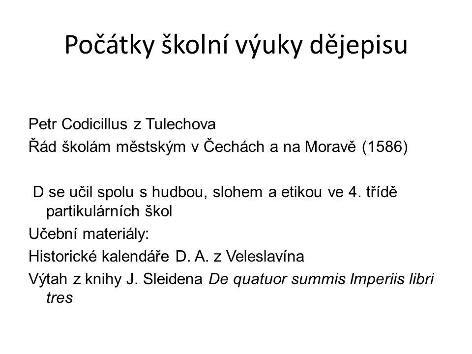 Počátky školní výuky dějepisu Petr Codicillus z Tulechova Řád školám městským v Čechách a na Moravě (1586) D se učil spolu s hudbou, slohem a etikou v