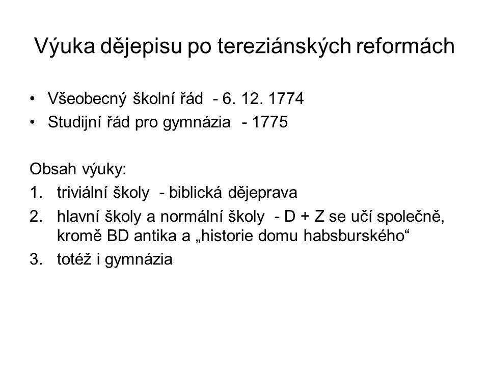 Výuka dějepisu po tereziánských reformách Všeobecný školní řád - 6. 12. 1774 Studijní řád pro gymnázia - 1775 Obsah výuky: 1.triviální školy - biblick