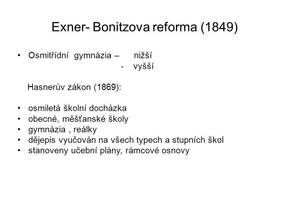 Exner- Bonitzova reforma (1849) Osmitřídní gymnázia – nižší - vyšší Hasnerův zákon (1869): osmiletá školní docházka obecné, měšťanské školy gymnázia, reálky dějepis vyučován na všech typech a stupních škol stanoveny učební plány, rámcové osnovy