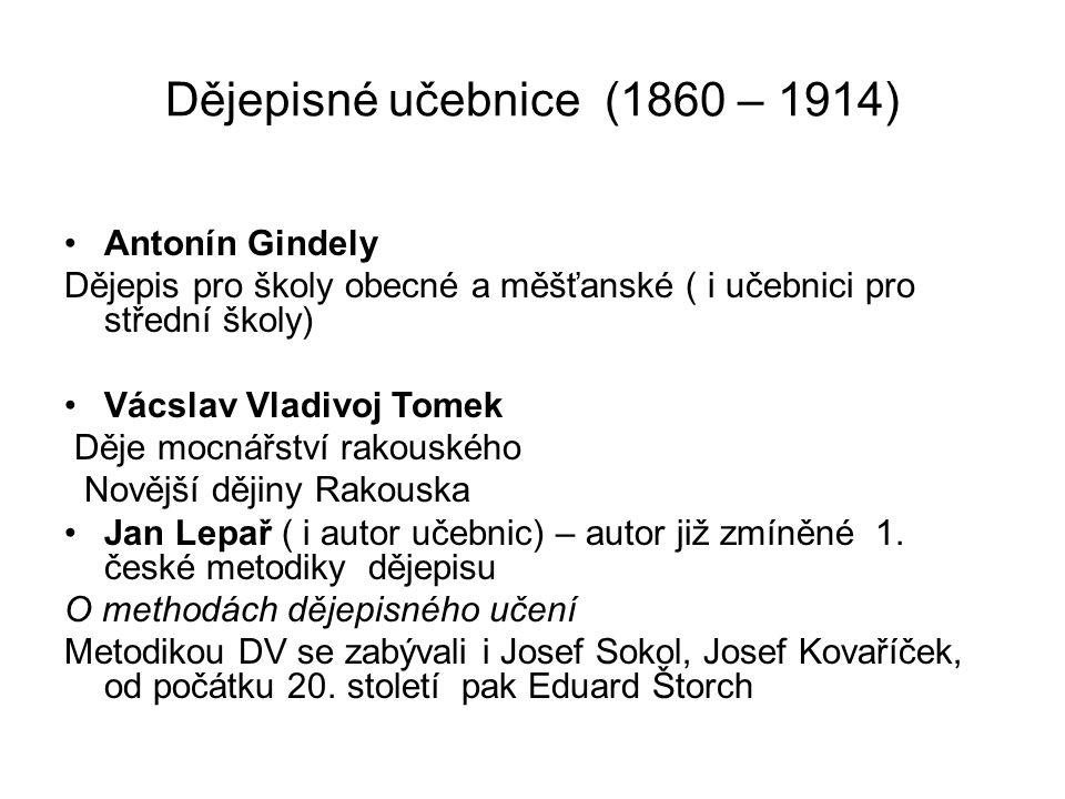 Dějepisné učebnice (1860 – 1914) Antonín Gindely Dějepis pro školy obecné a měšťanské ( i učebnici pro střední školy) Vácslav Vladivoj Tomek Děje mocn