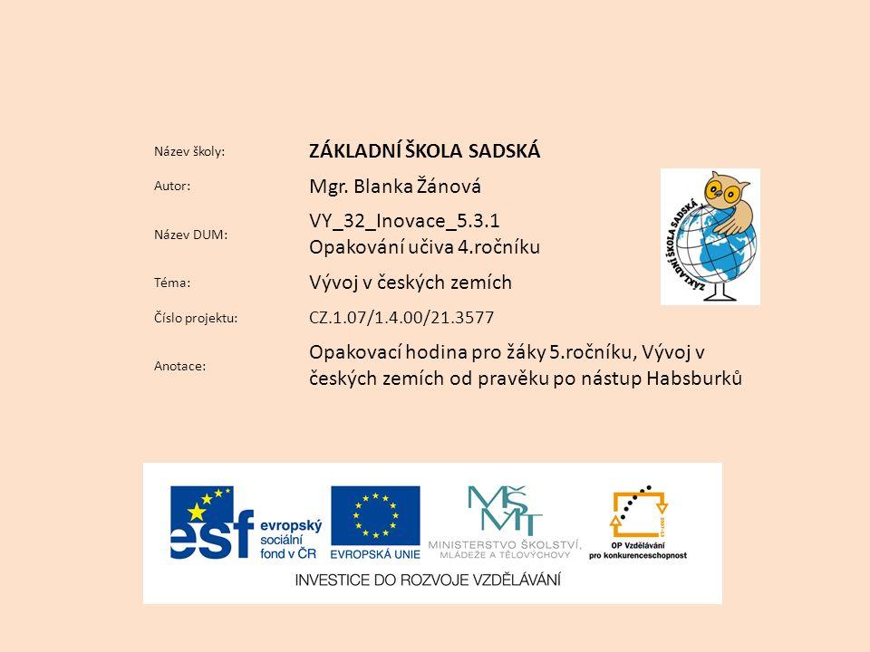 Název školy: ZÁKLADNÍ ŠKOLA SADSKÁ Autor: Mgr. Blanka Žánová Název DUM: VY_32_Inovace_5.3.1 Opakování učiva 4.ročníku Téma: Vývoj v českých zemích Čís