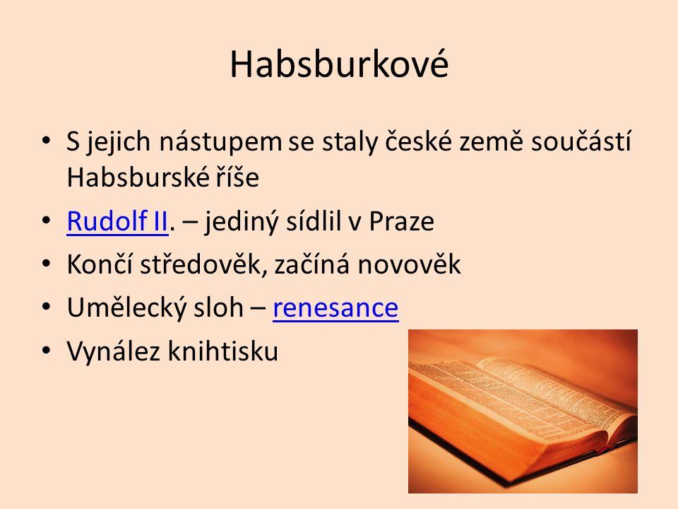 Habsburkové S jejich nástupem se staly české země součástí Habsburské říše Rudolf II. – jediný sídlil v Praze Rudolf II Končí středověk, začíná novově