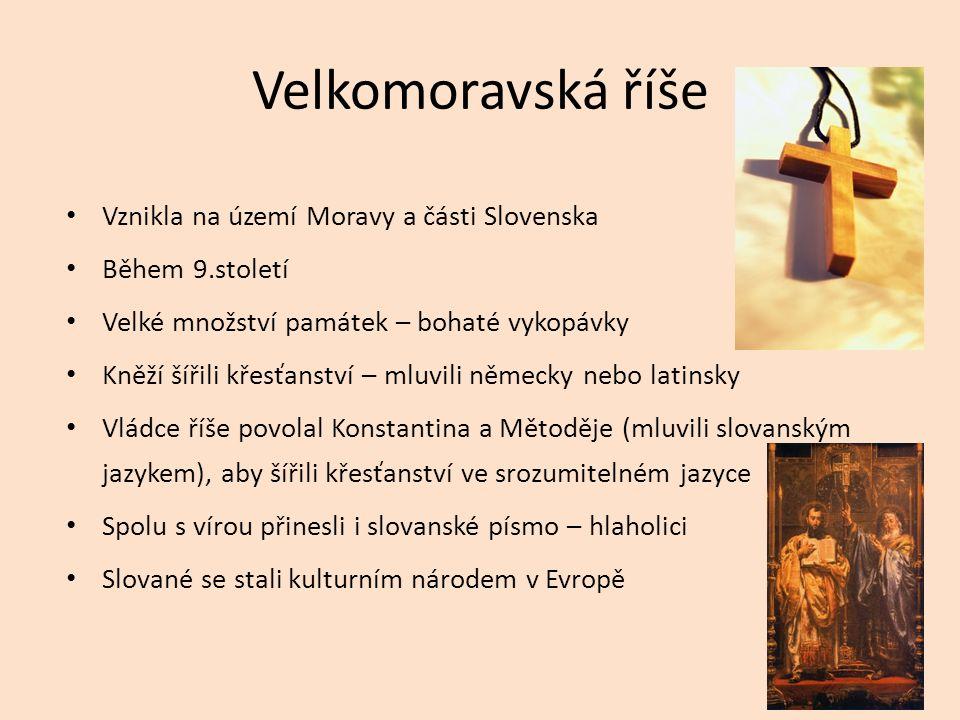 Velkomoravská říše Vznikla na území Moravy a části Slovenska Během 9.století Velké množství památek – bohaté vykopávky Kněží šířili křesťanství – mluv