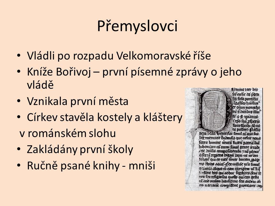 Přemyslovci Vládli po rozpadu Velkomoravské říše Kníže Bořivoj – první písemné zprávy o jeho vládě Vznikala první města Církev stavěla kostely a kláštery v románském slohu Zakládány první školy Ručně psané knihy - mniši