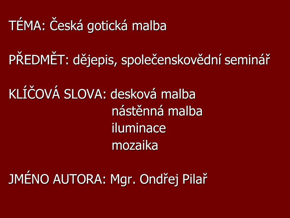 TÉMA: Česká gotická malba PŘEDMĚT: dějepis, společenskovědní seminář KLÍČOVÁ SLOVA: desková malba nástěnná malba nástěnná malba iluminace iluminace mozaika mozaika JMÉNO AUTORA: Mgr.