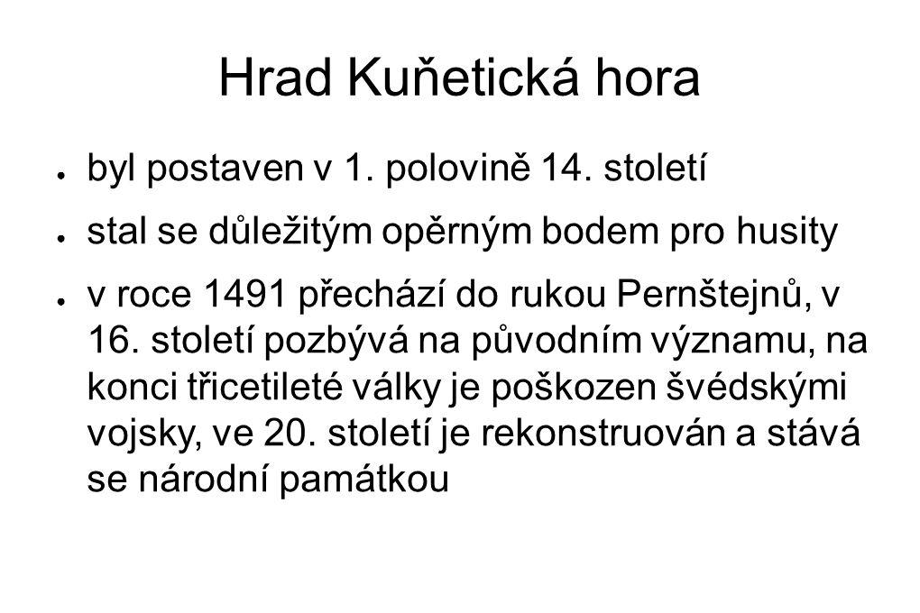 Hrad Kuňetická hora ● byl postaven v 1. polovině 14. století ● stal se důležitým opěrným bodem pro husity ● v roce 1491 přechází do rukou Pernštejnů,