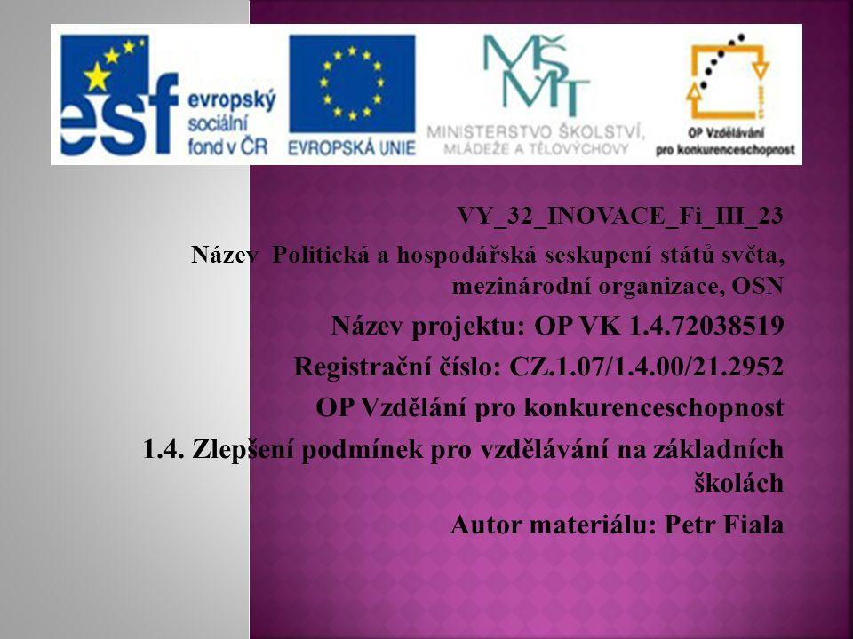 VY_32_INOVACE_Fi_III_23 Název Politická a hospodářská seskupení států světa, mezinárodní organizace, OSN Název projektu: OP VK 1.4.72038519 Registrační číslo: CZ.1.07/1.4.00/21.2952 OP Vzdělání pro konkurenceschopnost 1.4.