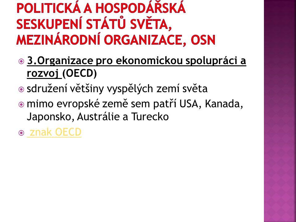  3.Organizace pro ekonomickou spolupráci a rozvoj (OECD)  sdružení většiny vyspělých zemí světa  mimo evropské země sem patří USA, Kanada, Japonsko, Austrálie a Turecko  znak OECD znak OECD