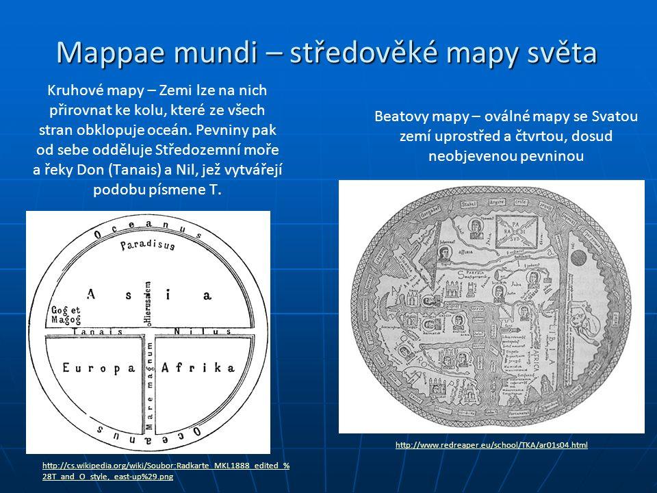 Mappae mundi – středověké mapy světa http://www.redreaper.eu/school/TKA/ar01s04.html http://cs.wikipedia.org/wiki/Soubor:Radkarte_MKL1888_edited_% 28T_and_O_style,_east-up%29.png Beatovy mapy – oválné mapy se Svatou zemí uprostřed a čtvrtou, dosud neobjevenou pevninou Kruhové mapy – Zemi lze na nich přirovnat ke kolu, které ze všech stran obklopuje oceán.