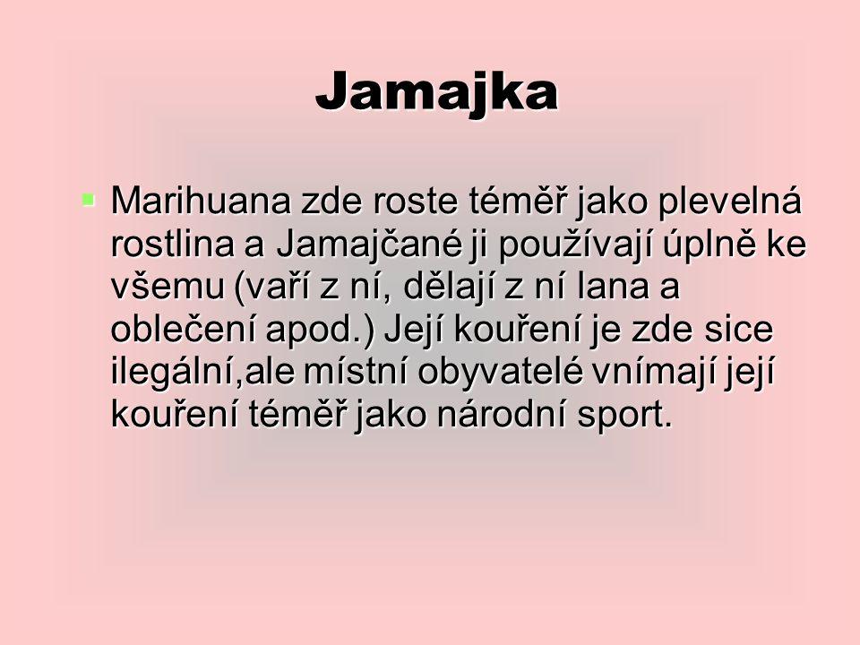 Jamajka  Marihuana zde roste téměř jako plevelná rostlina a Jamajčané ji používají úplně ke všemu (vaří z ní, dělají z ní lana a oblečení apod.) Její kouření je zde sice ilegální,ale místní obyvatelé vnímají její kouření téměř jako národní sport.