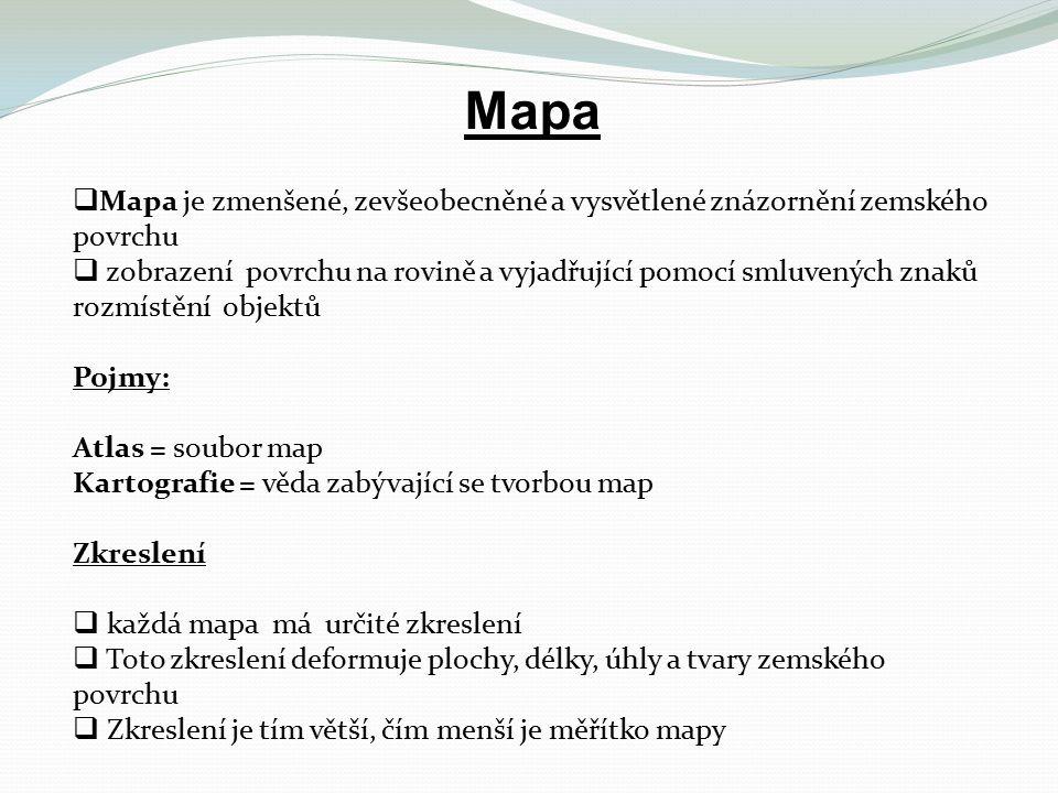 Mapa  Mapa je zmenšené, zevšeobecněné a vysvětlené znázornění zemského povrchu  zobrazení povrchu na rovině a vyjadřující pomocí smluvených znaků rozmístění objektů Pojmy: Atlas = soubor map Kartografie = věda zabývající se tvorbou map Zkreslení  každá mapa má určité zkreslení  Toto zkreslení deformuje plochy, délky, úhly a tvary zemského povrchu  Zkreslení je tím větší, čím menší je měřítko mapy