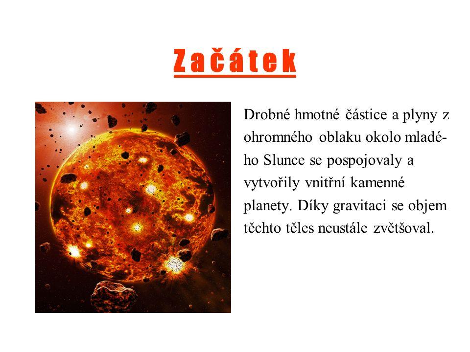 Z a č á t e k Drobné hmotné částice a plyny z ohromného oblaku okolo mladé- ho Slunce se pospojovaly a vytvořily vnitřní kamenné planety.